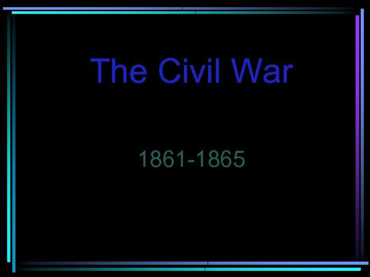 The Civil War 1861 -1865