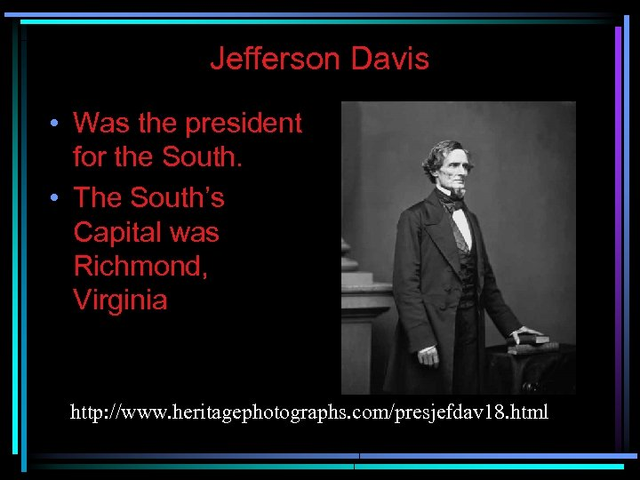 Jefferson Davis • Was the president for the South. • The South's Capital was