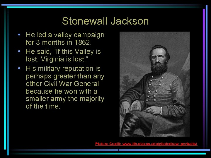 Stonewall Jackson • He led a valley campaign for 3 months in 1862. •