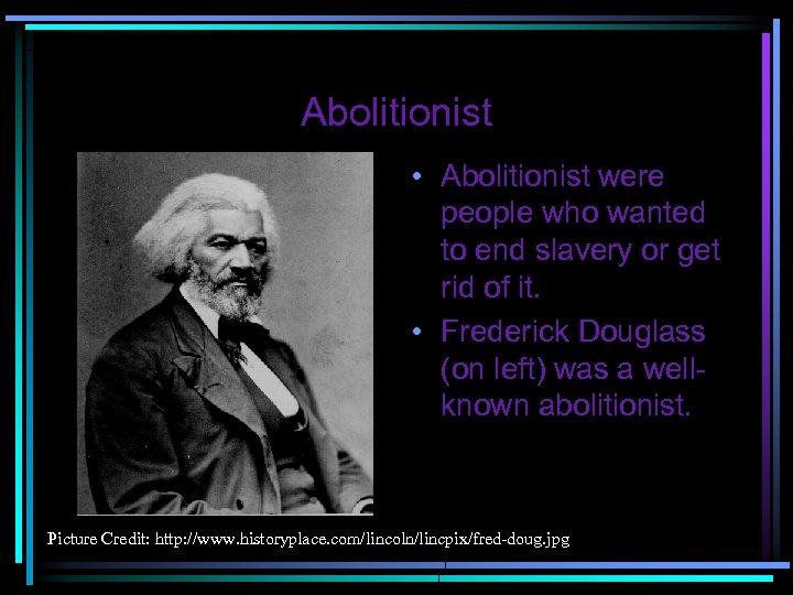 Abolitionist • Abolitionist were people who wanted to end slavery or get rid of