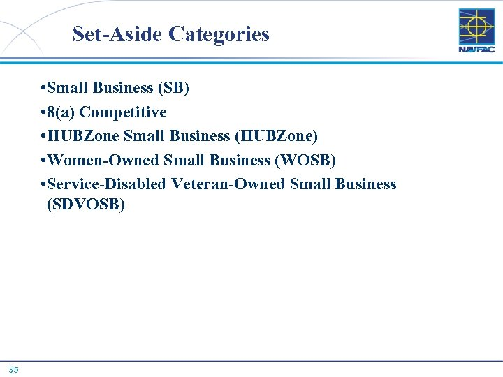 Set-Aside Categories • Small Business (SB) • 8(a) Competitive • HUBZone Small Business (HUBZone)