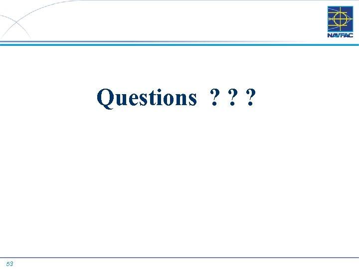 Questions ? ? ? 53