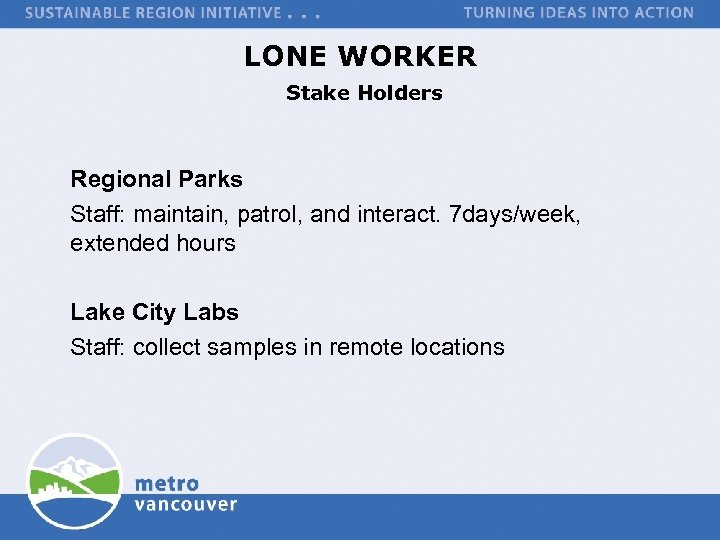 LONE WORKER Stake Holders Regional Parks Staff: maintain, patrol, and interact. 7 days/week, extended