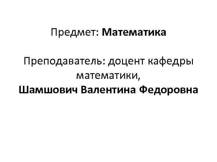 Предмет: Математика Преподаватель: доцент кафедры математики, Шамшович Валентина Федоровна