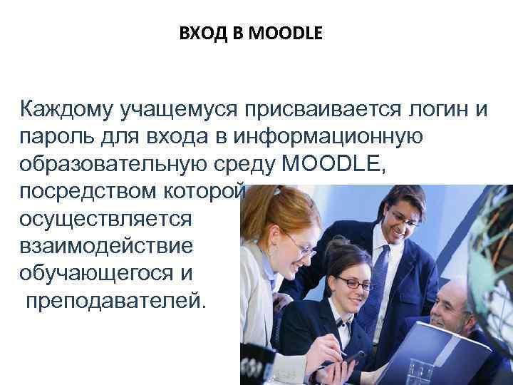 ВХОД В MOODLE Каждому учащемуся присваивается логин и пароль для входа в информационную образовательную