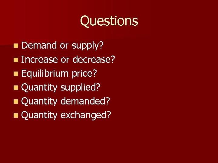 Questions n Demand or supply? n Increase or decrease? n Equilibrium price? n Quantity