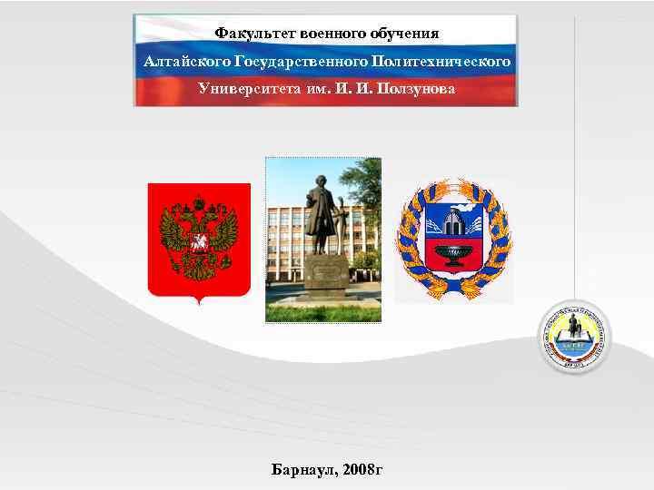 Факультет военного обучения Алтайского Государственного Политехнического Университета им. И. И. Ползунова Барнаул, 2008 г