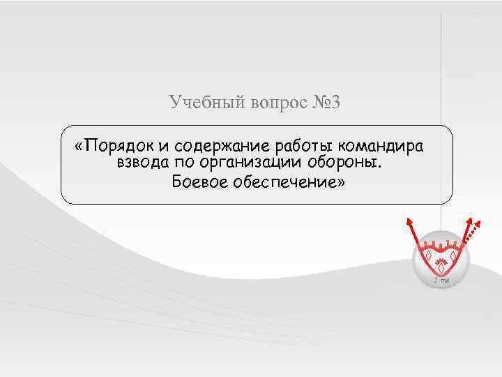 Учебный вопрос № 3 «Порядок и содержание работы командира взвода по организации обороны. Боевое