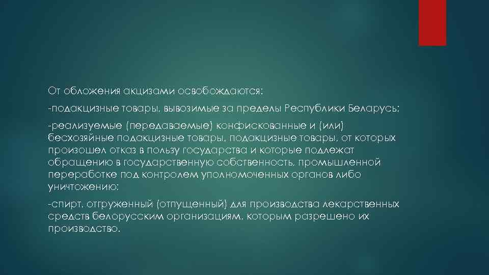 От обложения акцизами освобождаются: -подакцизные товары, вывозимые за пределы Республики Беларусь; -реализуемые (передаваемые) конфискованные