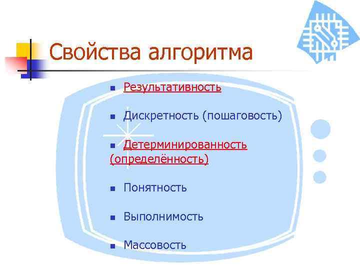 Свойства алгоритма n Результативность n Дискретность (пошаговость) Детерминированность (определённость) n n Понятность n Выполнимость