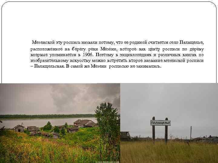 Мезенской эту роспись назвали потому, что ее родиной считается село Палащелье, расположенное на берегу