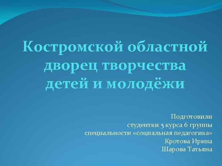 Костромской областной дворец творчества детей и молодёжи Подготовили студентки 5 курса 6 группы специальности