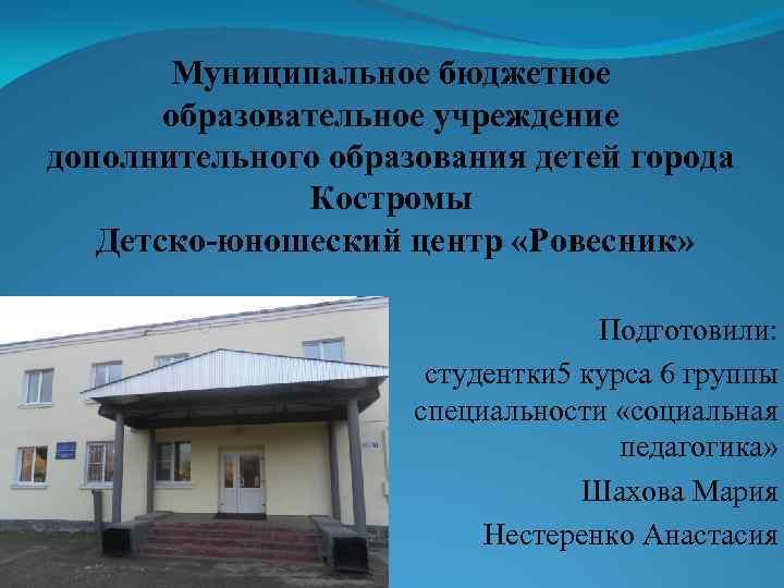 Муниципальное бюджетное образовательное учреждение дополнительного образования детей города Костромы Детско-юношеский центр «Ровесник» Подготовили: студентки