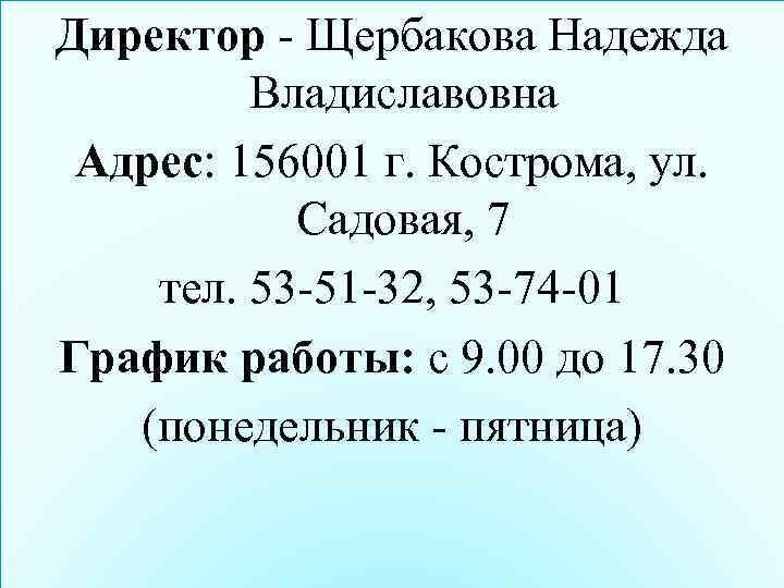 Директор - Щербакова Надежда Владиславовна Адрес: 156001 г. Кострома, ул. Садовая, 7 тел. 53