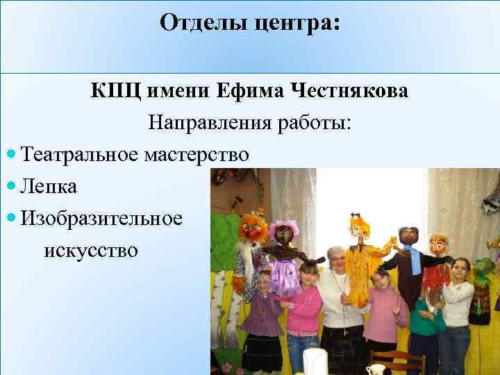 Отделы центра: КПЦ имени Ефима Честнякова Направления работы: Театральное мастерство Лепка Изобразительное искусство