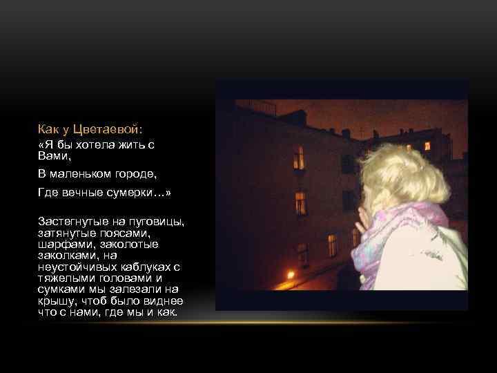 Как у Цветаевой: «Я бы хотела жить с Вами, В маленьком городе, Где вечные