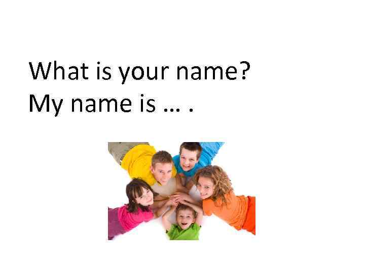 What is your name? My name is ….