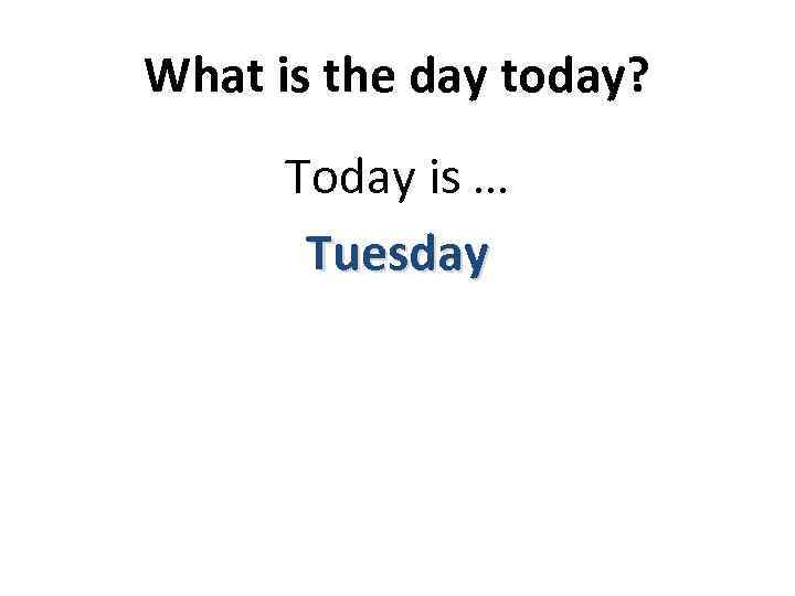 What is the day today? Today is … Tuesday
