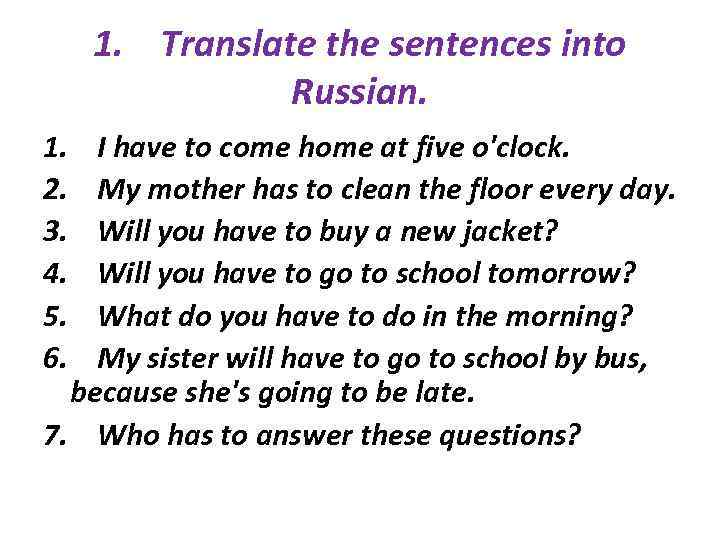 1. Translate the sentences into Russian. 1. 2. 3. 4. 5. 6. I have