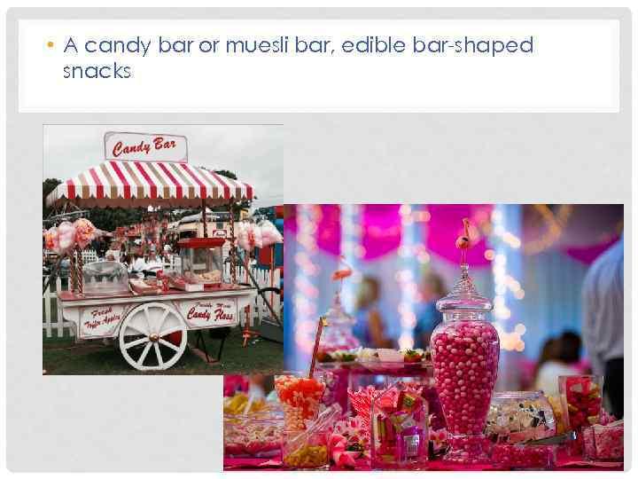 • A candy bar or muesli bar, edible bar-shaped snacks