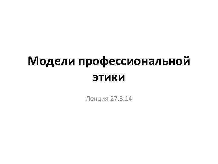 Модели профессиональной этики Лекция 27. 3. 14