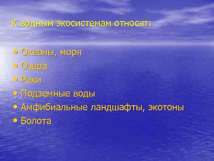 К водным экосистемам относят: • Океаны, моря • Озера • Реки • Подземные воды