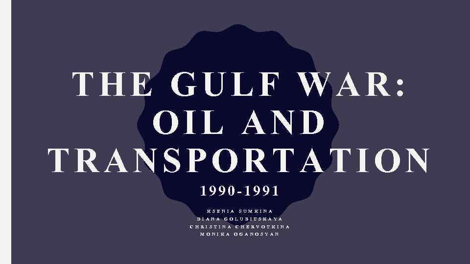 THE GULF WAR: OIL AND TRANSPORTATION 1990 -1991 K S E N I A