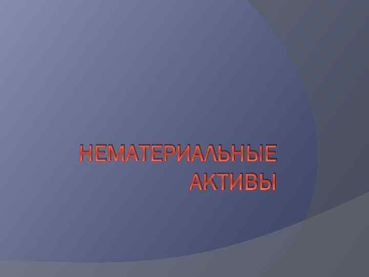 НЕМАТЕРИАЛЬНЫЕ АКТИВЫ