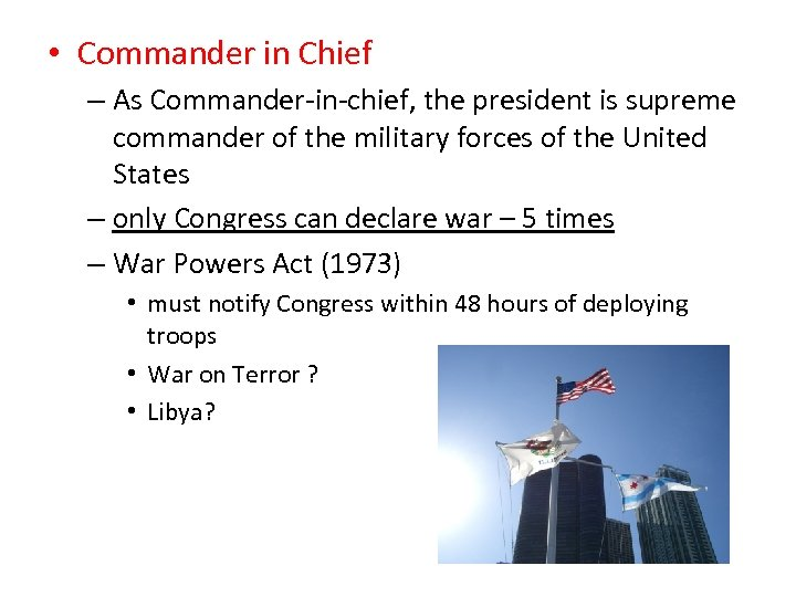 • Commander in Chief – As Commander-in-chief, the president is supreme commander of