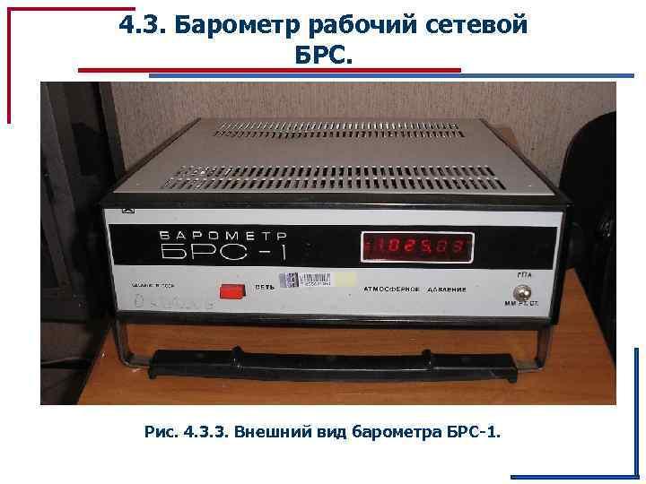 4. 3. Барометр рабочий сетевой БРС. Рис. 4. 3. 3. Внешний вид барометра БРС-1.