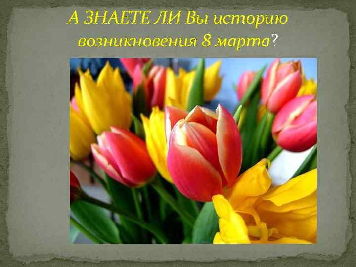 А ЗНАЕТЕ ЛИ Вы историю возникновения 8 марта?