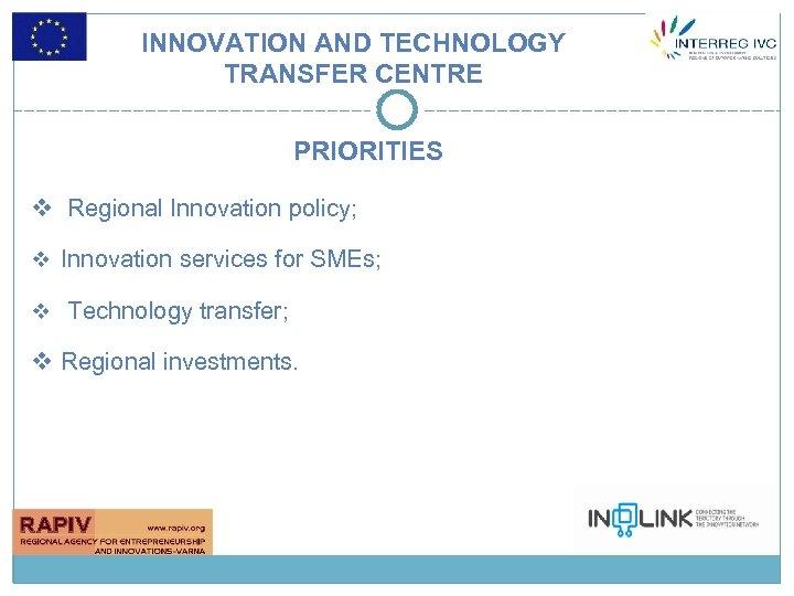 INNOVATION AND TECHNOLOGY TRANSFER CENTRE PRIORITIES v Regional Innovation policy; v Innovation services for