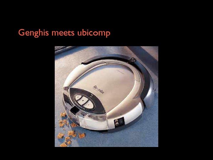 Genghis meets ubicomp