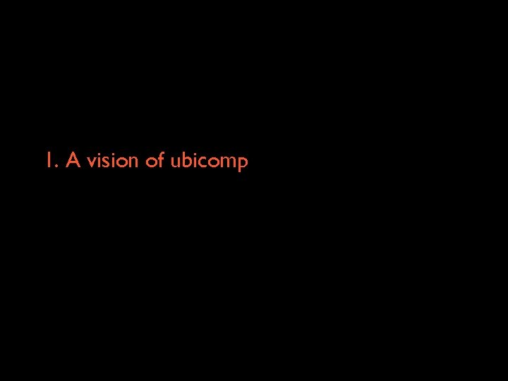 1. A vision of ubicomp