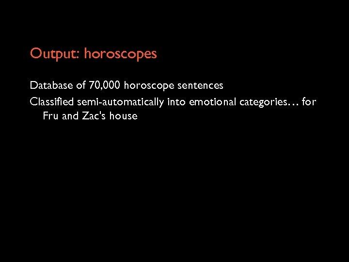 Output: horoscopes Database of 70, 000 horoscope sentences Classified semi-automatically into emotional categories… for