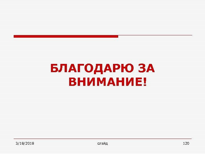 БЛАГОДАРЮ ЗА ВНИМАНИЕ! 3/18/2018 слайд 120