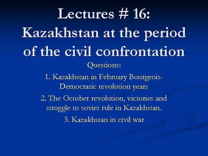 Lectures # 16: Kazakhstan at the period of the civil confrontation Questions: 1. Kazakhstan