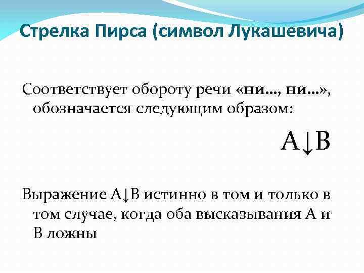 Стрелка Пирса (символ Лукашевича) Соответствует обороту речи «ни…, ни…» , обозначается следующим образом: А↓В