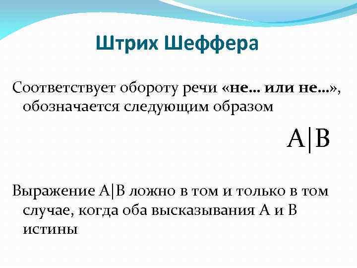 Штрих Шеффера Соответствует обороту речи «не… или не…» , обозначается следующим образом А|В Выражение