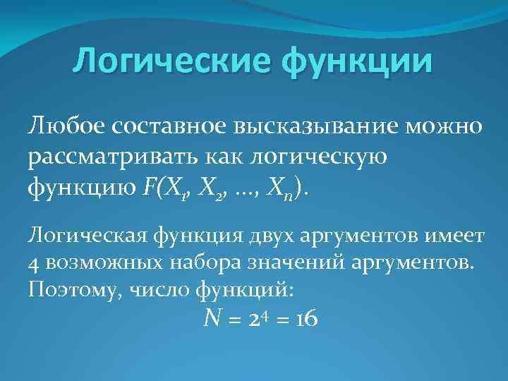 Логические функции Любое составное высказывание можно рассматривать как логическую функцию F(X 1, Х 2,