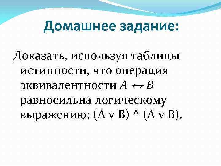 Домашнее задание: Доказать, используя таблицы истинности, что операция эквивалентности А ↔ В равносильна логическому