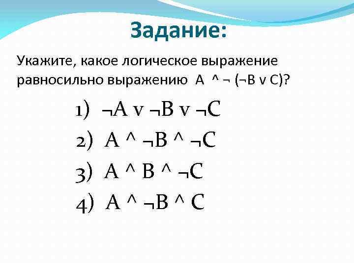 Задание: Укажите, какое логическое выражение равносильно выражению A ^ ¬ (¬B v C)? 1)
