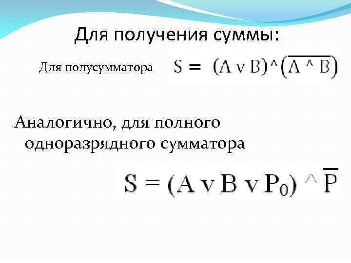 Для получения суммы: Для полусумматора Аналогично, для полного одноразрядного сумматора