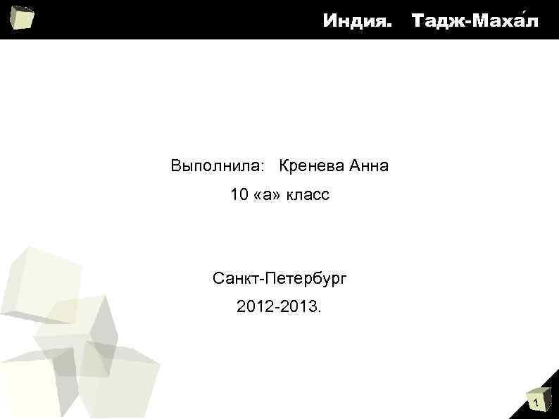 Индия. Тадж-Маха л Выполнила: Кренева Анна 10 «а» класс Санкт-Петербург 2012 -2013. 1