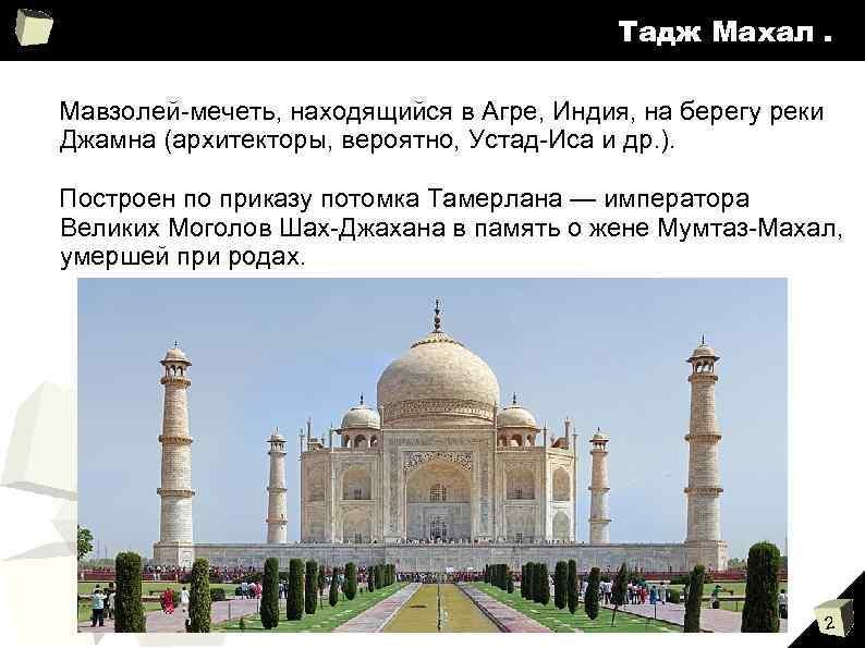 Тадж Махал. Мавзолей-мечеть, находящийся в Агре, Индия, на берегу реки Джамна (архитекторы, вероятно, Устад-Иса