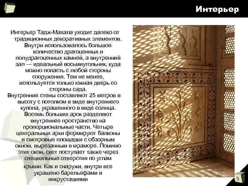 Интерьер Тадж-Махала уходит далеко от традиционных декоративных элементов. Внутри использовалось большое количество драгоценных и