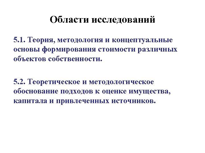 Области исследований 5. 1. Теория, методология и концептуальные основы формирования стоимости различных объектов собственности.