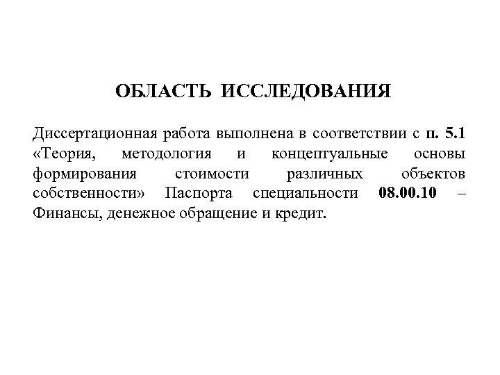 ОБЛАСТЬ ИССЛЕДОВАНИЯ Диссертационная работа выполнена в соответствии с п. 5. 1 «Теория, методология и