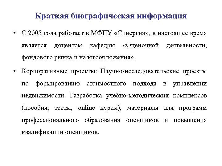 Краткая биографическая информация • С 2005 года работает в МФПУ «Синергия» , в настоящее