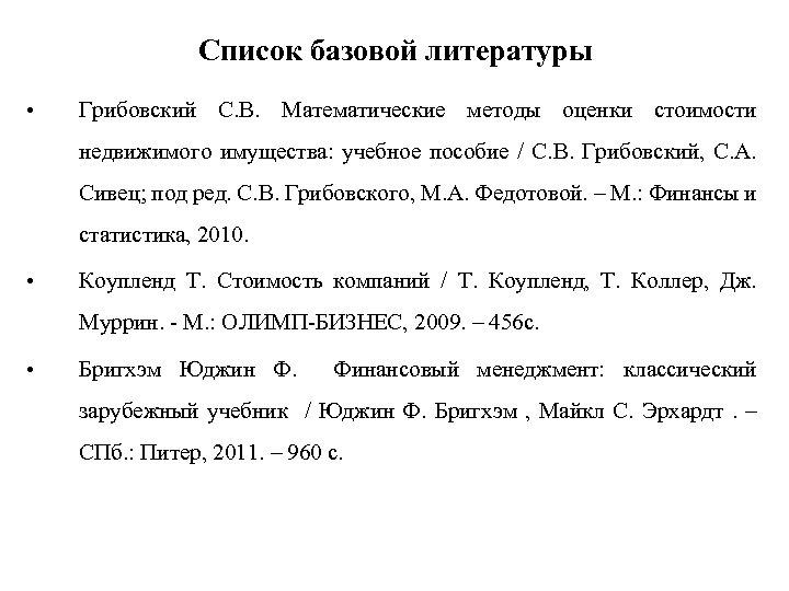Список базовой литературы • Грибовский С. В. Математические методы оценки стоимости недвижимого имущества: учебное